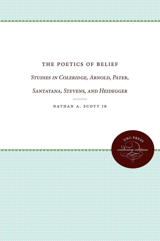 Nathan A. Jr. Scott, Jr. Nathan a. Scott, Nathan A. Scott Jr The Poetics of Belief. Studies in Coleridge, Arnold, Pater, Santayana, Stevens, and Heidegger все цены
