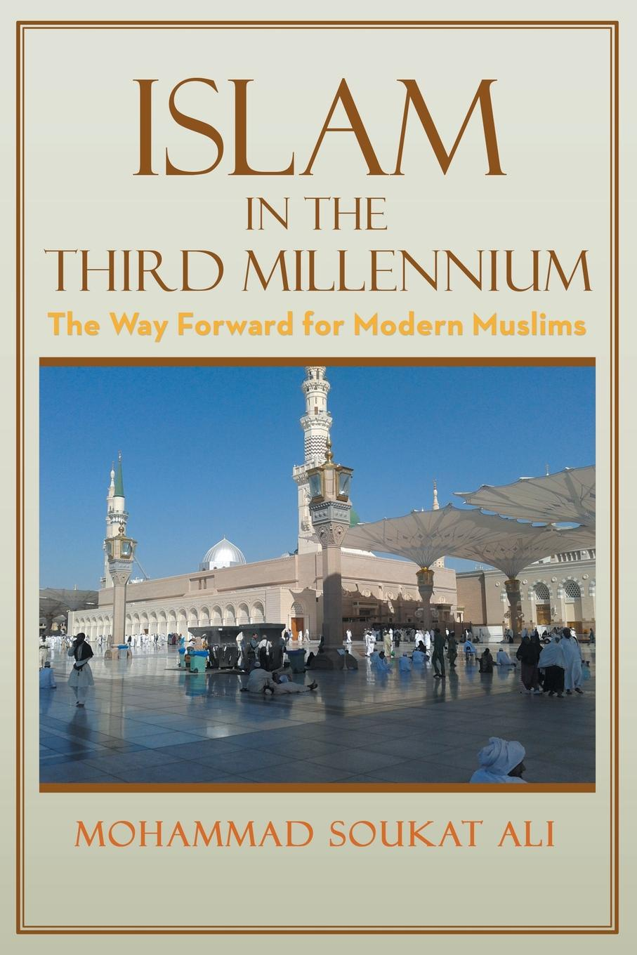 Mohammad Soukat Ali Islam in the Third Millennium. The Way Forward for Modern Muslims