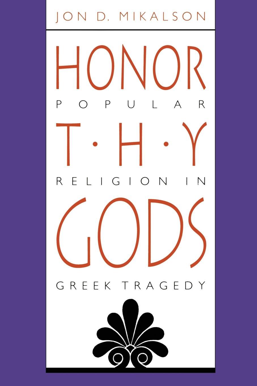 лучшая цена Jon D. Mikalson, J. D. Mikalson Honor Thy Gods. Popular Religion in Greek Tragedy