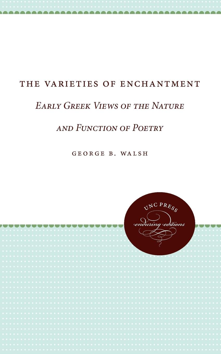 Geroge B. Walsh, George B. Walsh, Norman Walsh The Varieties of Enchantment. Early Greek Views of the Nature and Function of Poetry walsh george e washer the raccoon