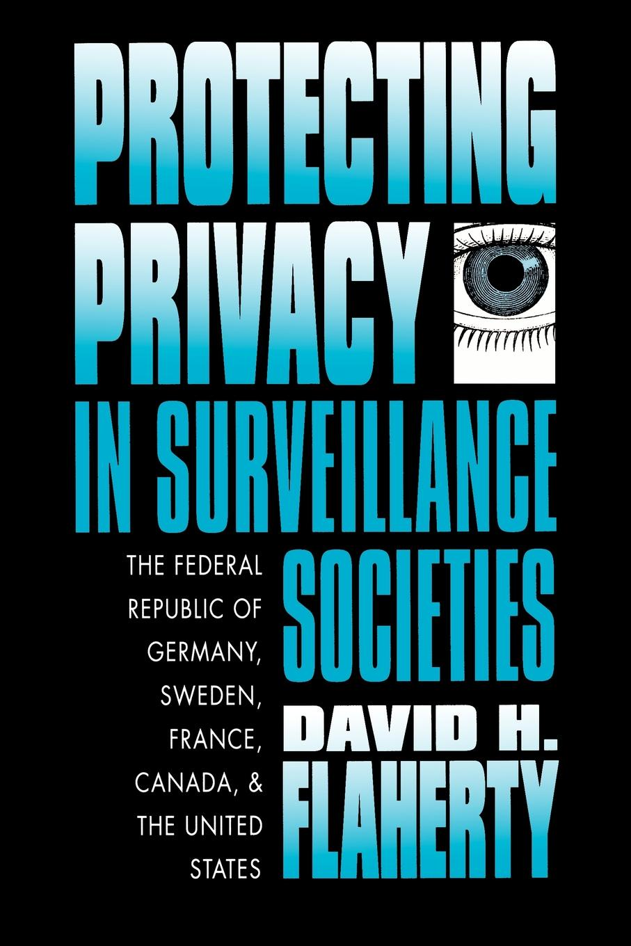 David H. Flaherty Protecting Privacy in Surveillance Societies. The Federal Republic of Germany, Sweden, France, Canada, and the United States department of education report on compulsory education in canada great britain germany and the united states