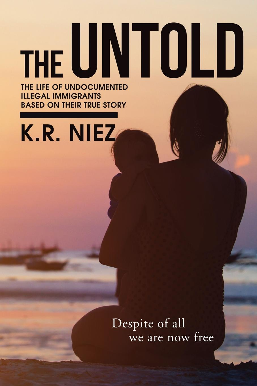 K. R. Niez The Untold. The Life of Undocumented Illegal Immigrants Based on Their True Story dabhi harishkumar r rana arjunsinh k parmar ketankumar h studies on metal chelates of pyrazolin based schiff bases