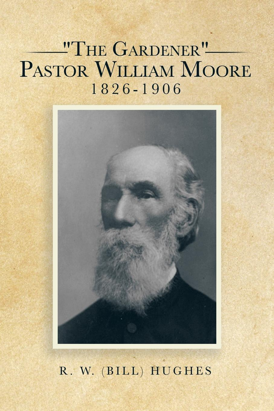 R. W. (BILL) HUGHES The Gardener Pastor William Moore 1826-1906 moore r stevie r stevie moore me too
