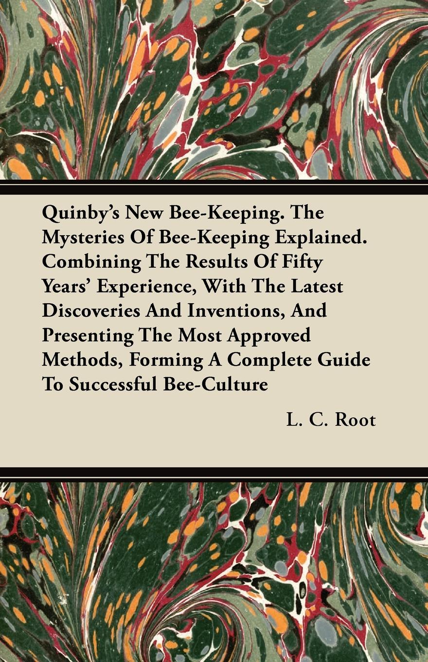 L. C. Root Quinby's New Bee-Keeping. The Mysteries Of Bee-Keeping Explained. Combining The Results Of Fifty Years' Experience, With The Latest Discoveries And Inventions, And Presenting The Most Approved Methods, Forming A Complete Guide To Successful Bee-Cu... a manual of bee keeping