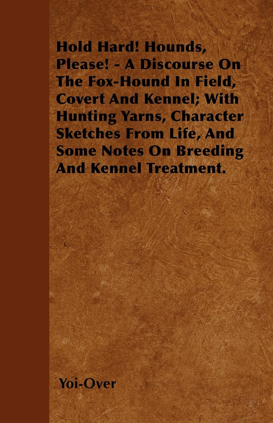 Yoi-Over Hold Hard! Hounds, Please! - A Discourse On The Fox-Hound In Field, Covert And Kennel; With Hunting Yarns, Character Sketches From Life, And Some Notes On Breeding And Kennel Treatment. kennel