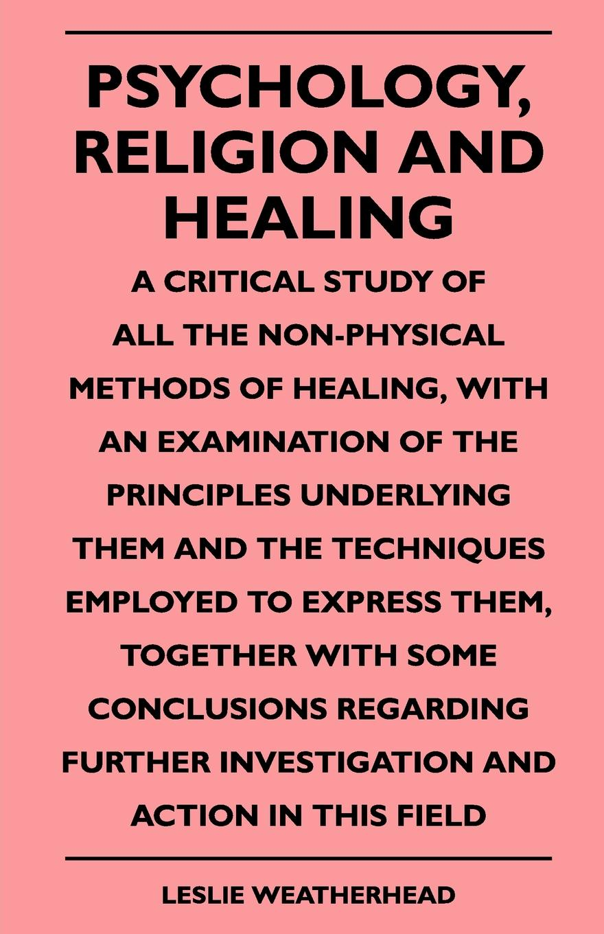 Leslie Weatherhead Psychology, Religion And Healing - A Critical Study Of All The Non-Physical Methods Healing, With An Examination Principles Underlying Them Techniques Employed To Express Them, Together Some Conclusions Regarding Further Inv...
