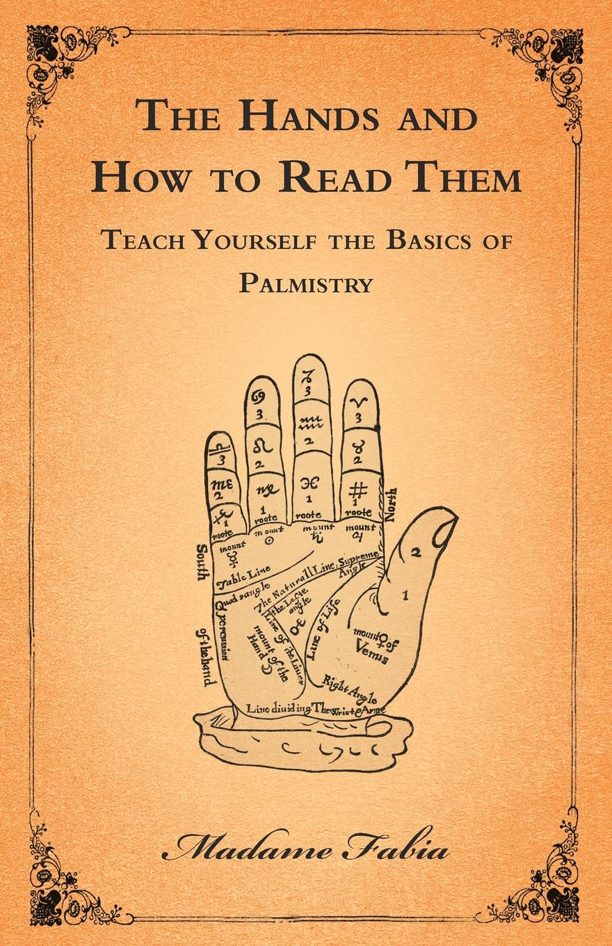 Madame Fabia The Hands and How to Read Them - Teach Yourself the Basics of Palmistry woolfrey t the presenting coach teach yourself