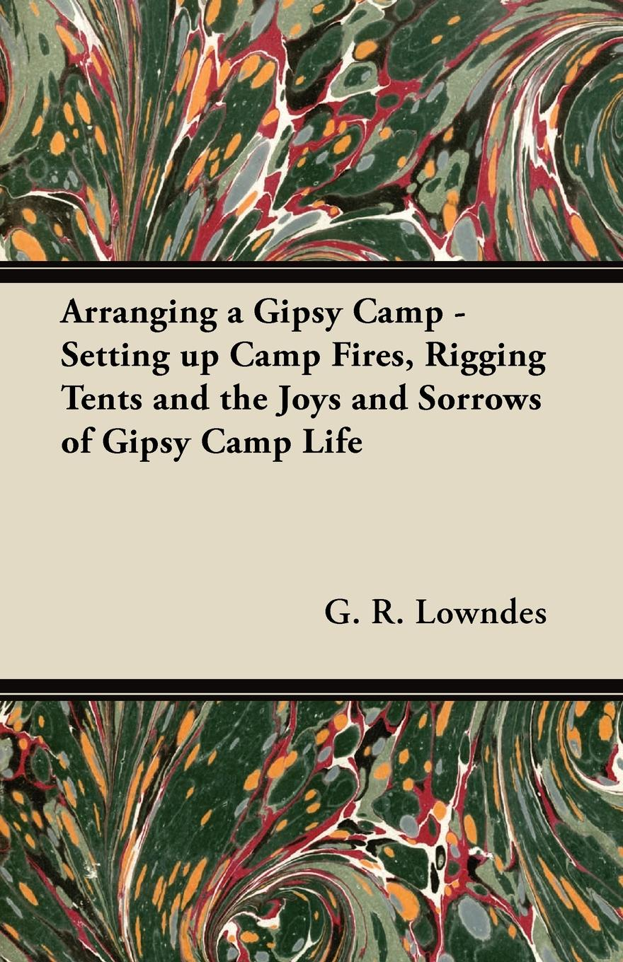 G. R. Lowndes Arranging a Gipsy Camp - Setting up Camp Fires, Rigging Tents and the Joys and Sorrows of Gipsy Camp Life henry clay watson the camp fires of napoleon