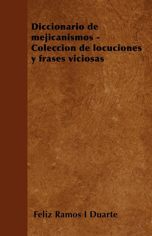 Feliz Ramos I Duarte Diccionario de mejicanismos - Coleccion locuciones y frases viciosas