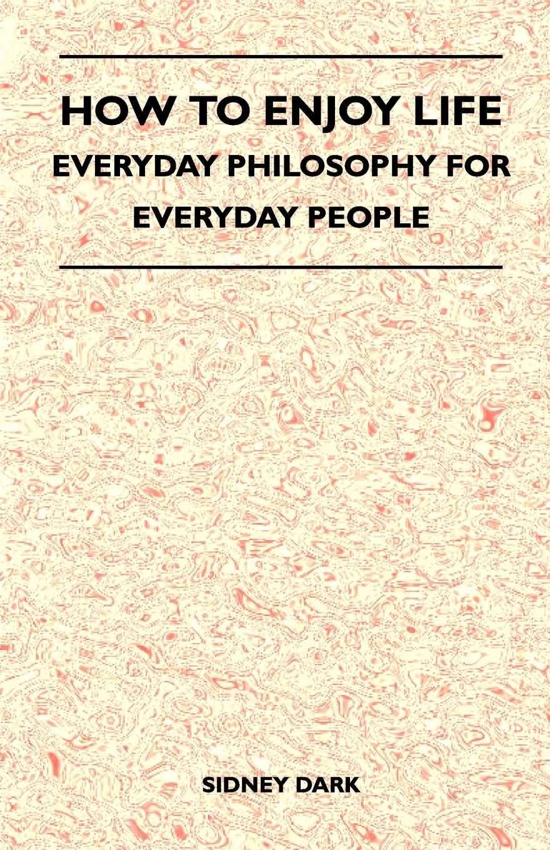 Sidney Dark How to Enjoy Life - Everyday Philosophy for Everyday People витамины 365 everyday value