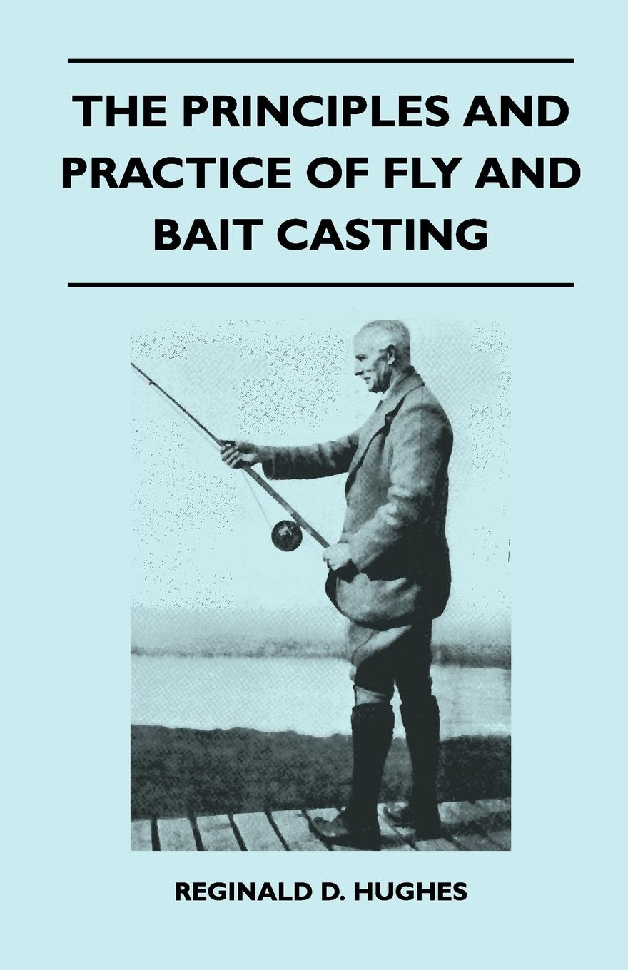 Reginald D. Hughes The Principles And Practice Of Fly And Bait Casting walter pohl l economic geology principles and practice