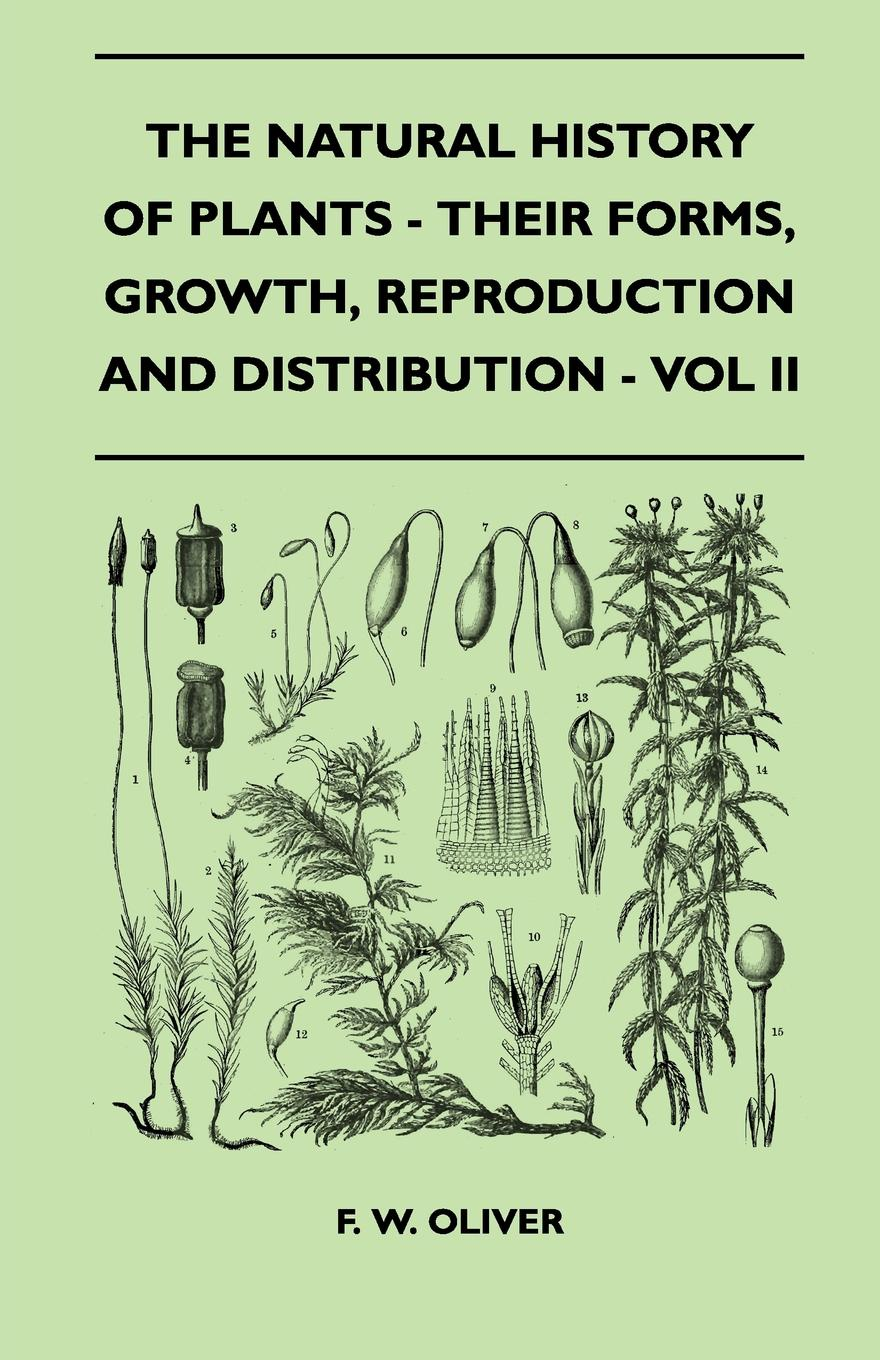 F. W. Oliver The Natural History Of Plants - Their Forms, Growth, Reproduction And Distribution - Vol II herford oliver a child s primer of natural history