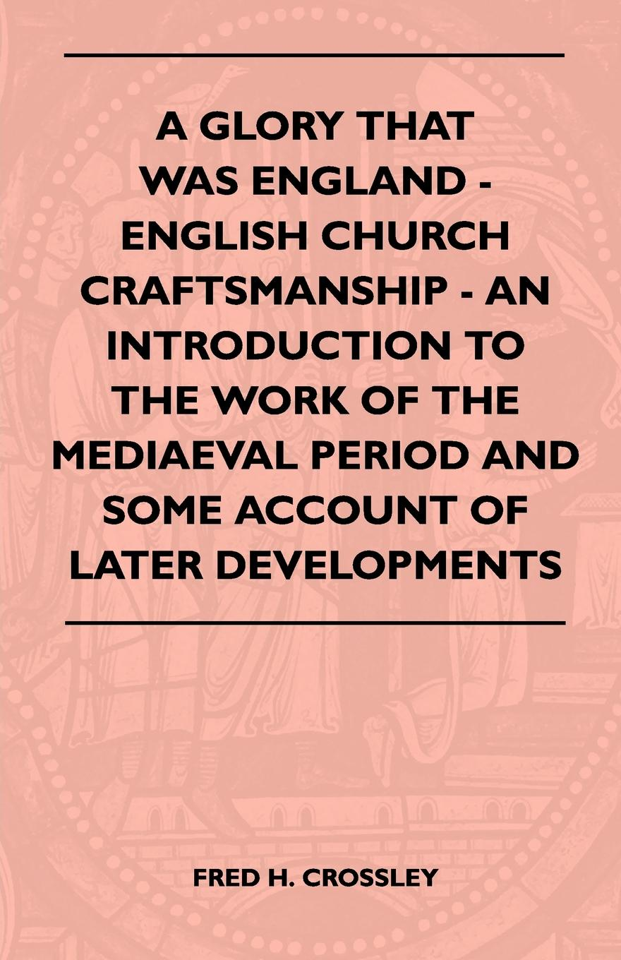 Fred H. Crossley A Glory That Was England - English Church Craftsmanship - An Introduction To The Work Of The Mediaeval Period And Some Account Of Later Developments stanislaw h zak an introduction to optimization
