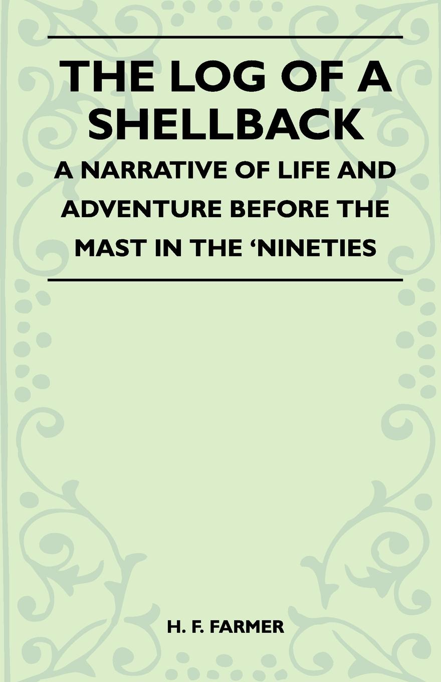 H. F. Farmer The Log Of A Shellback - A Narrative Of Life And Adventure Before The Mast In The 'Nineties f h cowen the rose of life