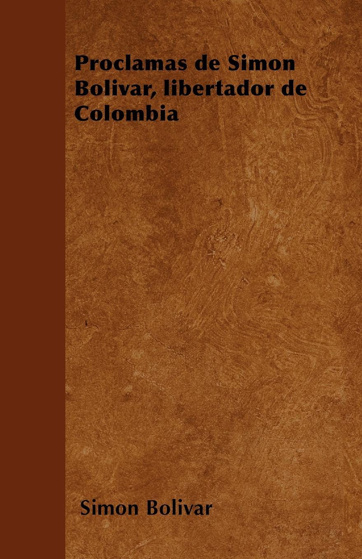Simon Bolivar Proclamas de Simon Bolivar, libertador de Colombia felipe larrazábal vida del libertador simon bolivar vol 2 con prologo y notas de r blanco fombona classic reprint