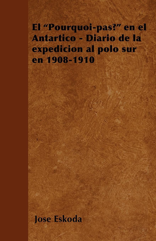 José Eskoda El Pourquoi-pas? en el Antartico - Diario de la expedicion al polo sur en 1908-1910 conrad p el diario de pedro