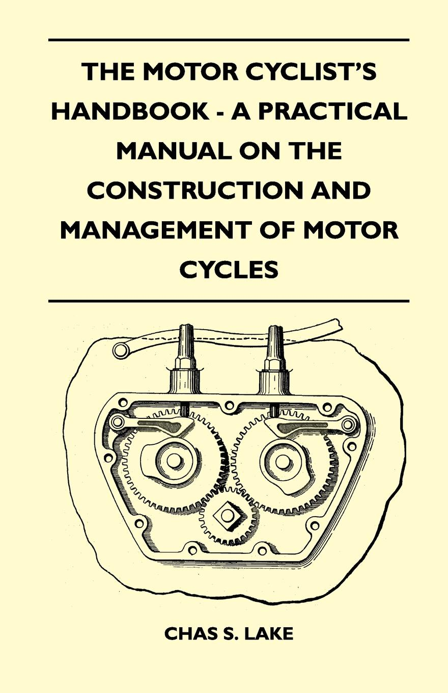 Chas S. Lake The Motor Cyclist's Handbook - A Practical Manual on the Construction and Management of Motor Cycles georg g ungewitter n clifford ricker manual of gothic construction