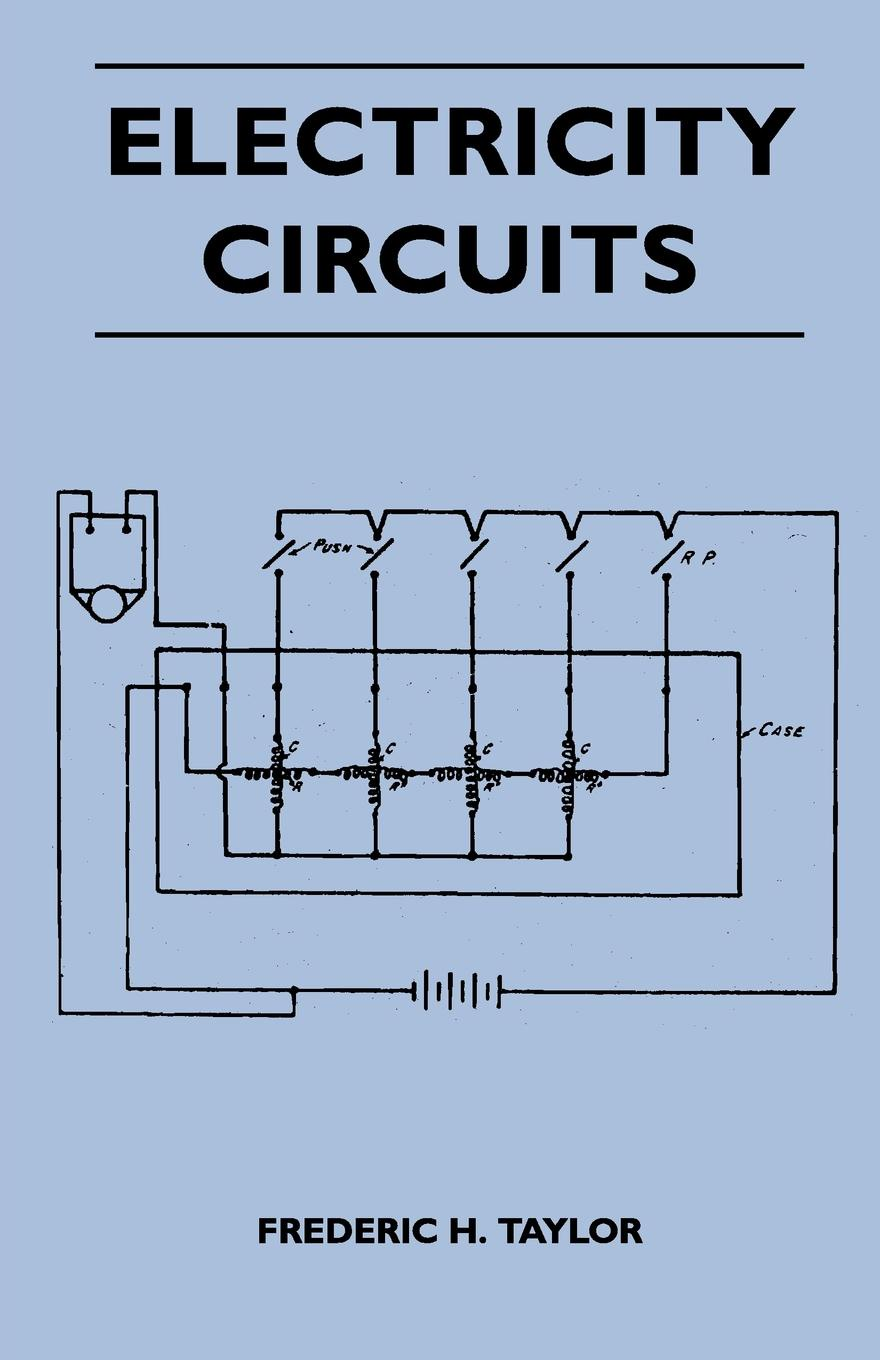 Frederic H. Taylor Electricity Circuits - Simply Explained - An Explanation Of Electrical Circuits For Lighting, Heating And Power, Bells, Indicators And Telephones er ping li electrical modeling and design for 3d system integration 3d integrated circuits and packaging signal integrity power integrity and emc