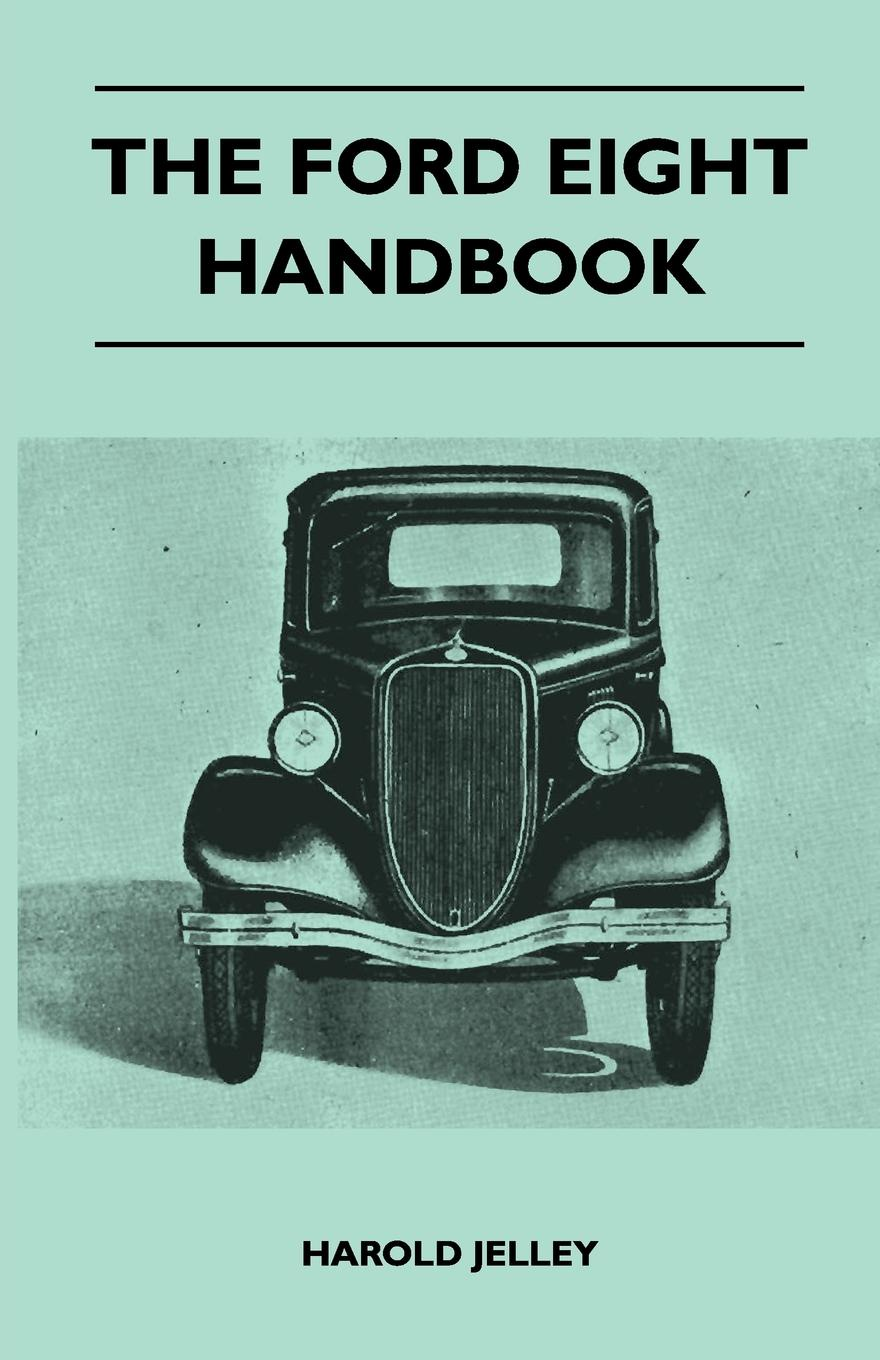 Фото - Harold Jelley The Ford Eight Handbook - Being A New Edition Of 'The Popular Ford Handbook' - A Complete Guide For Owners And Prospective Purchasers (Covers Models From 1933 To 1939 richard ford a handbook for travellers in spain