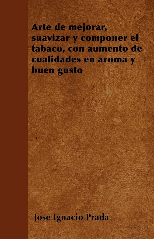 José Ignacio Prada Arte de mejorar, suavizar y componer el tabaco, con aumento de cualidades en aroma y buen gusto ольга брюзгина arte de orfebreria kubachi