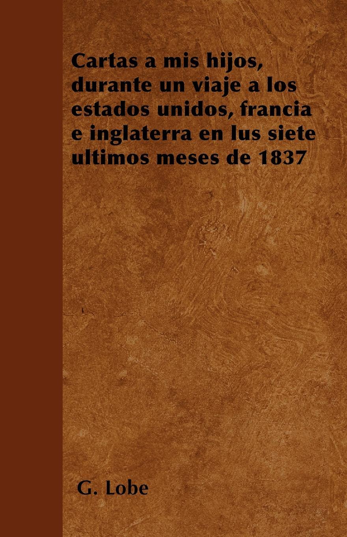 G. Lobé Cartas a mis hijos, durante un viaje a los estados unidos, francia e inglaterra en lus siete ultimos meses de 1837 estados fallidos