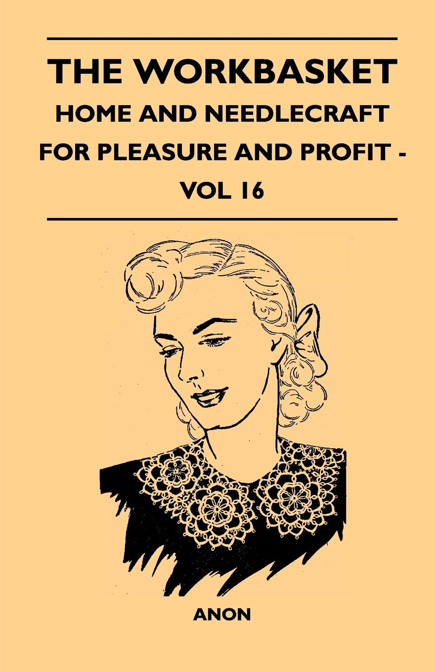 Фото - Anon The Workbasket - Home And Needlecraft For Pleasure And Profit - Vol 16 william m lewis how to raise poultry for pleasure and profit