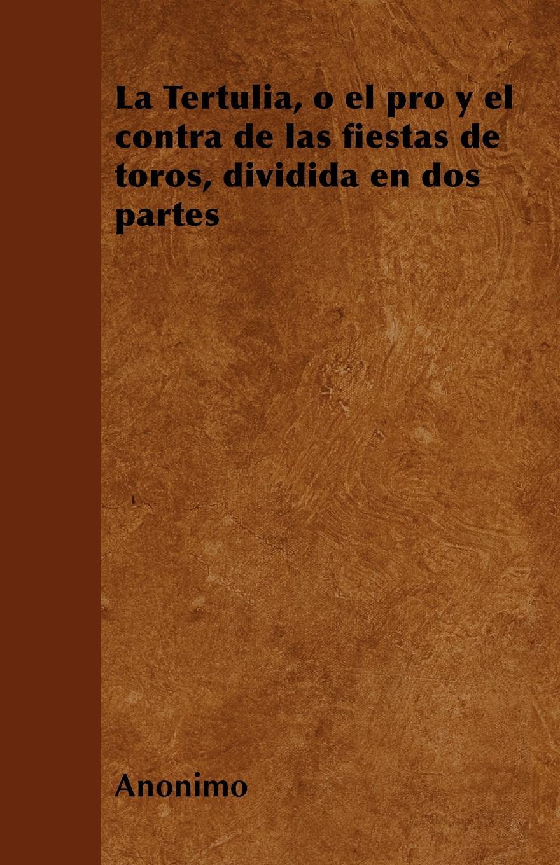 Anónimo La Tertulia, o el pro y el contra de las fiestas de toros, dividida en dos partes toros almadén