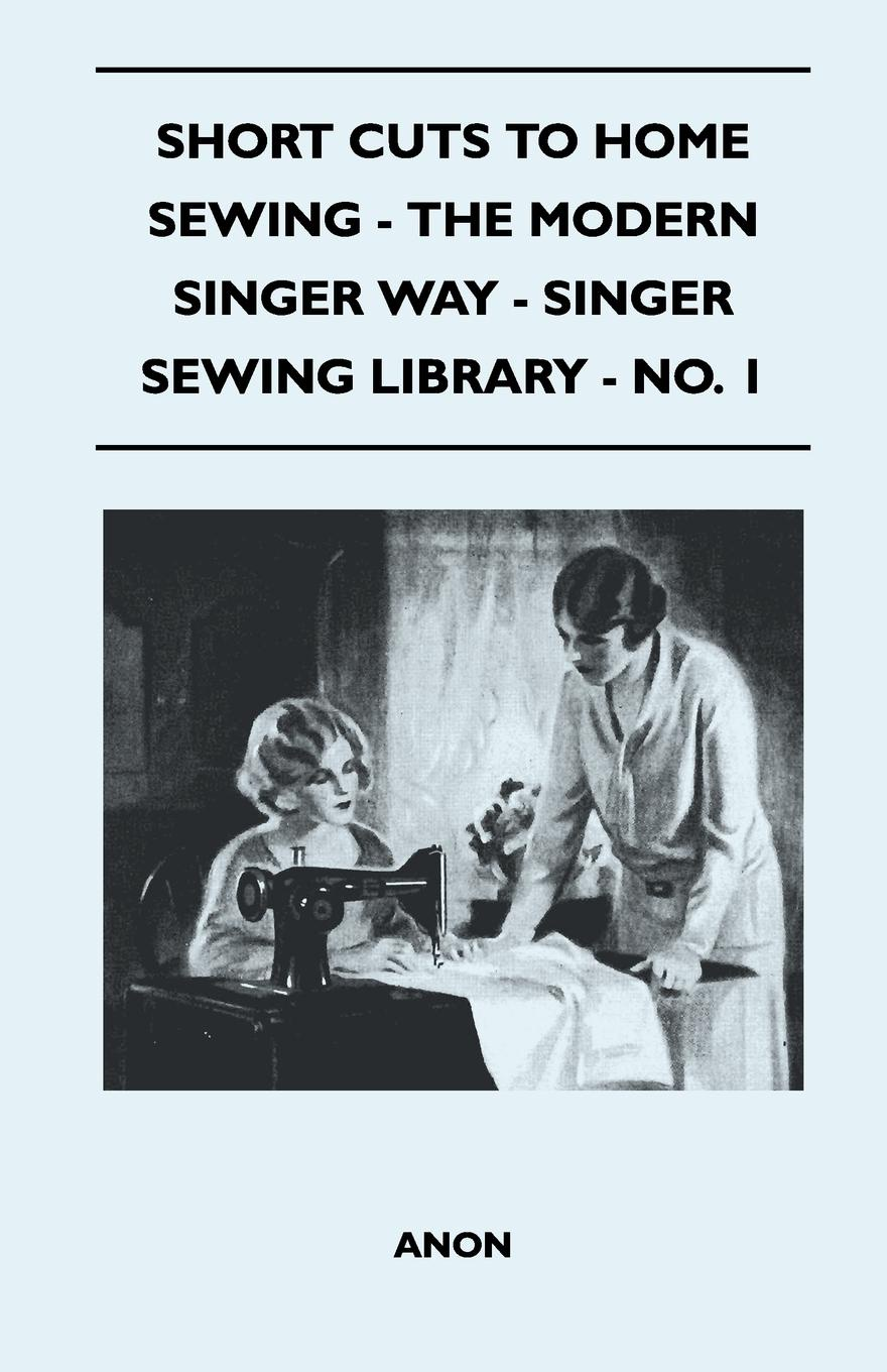 Anon Short Cuts To Home Sewing - The Modern Singer Way - Singer Sewing Library - No. 1 burdastyle sewing vintage modern mastering iconic looks from the 1920s to 1980s
