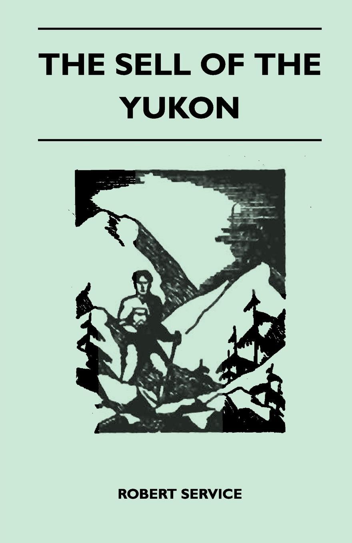 Robert Service The Sell of the Yukon цена и фото