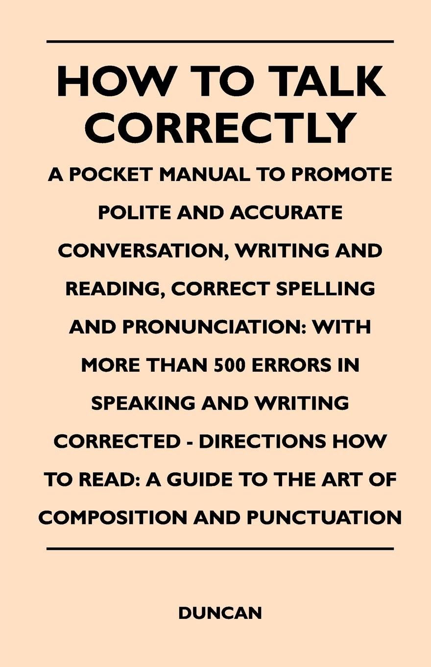 Duncan How to Talk Correctly; A Pocket Manual to Promote Polite and Accurate Conversation, Writing and Reading, Correct Spelling and Pronunciation. With More how we talk the inner workings of conversation