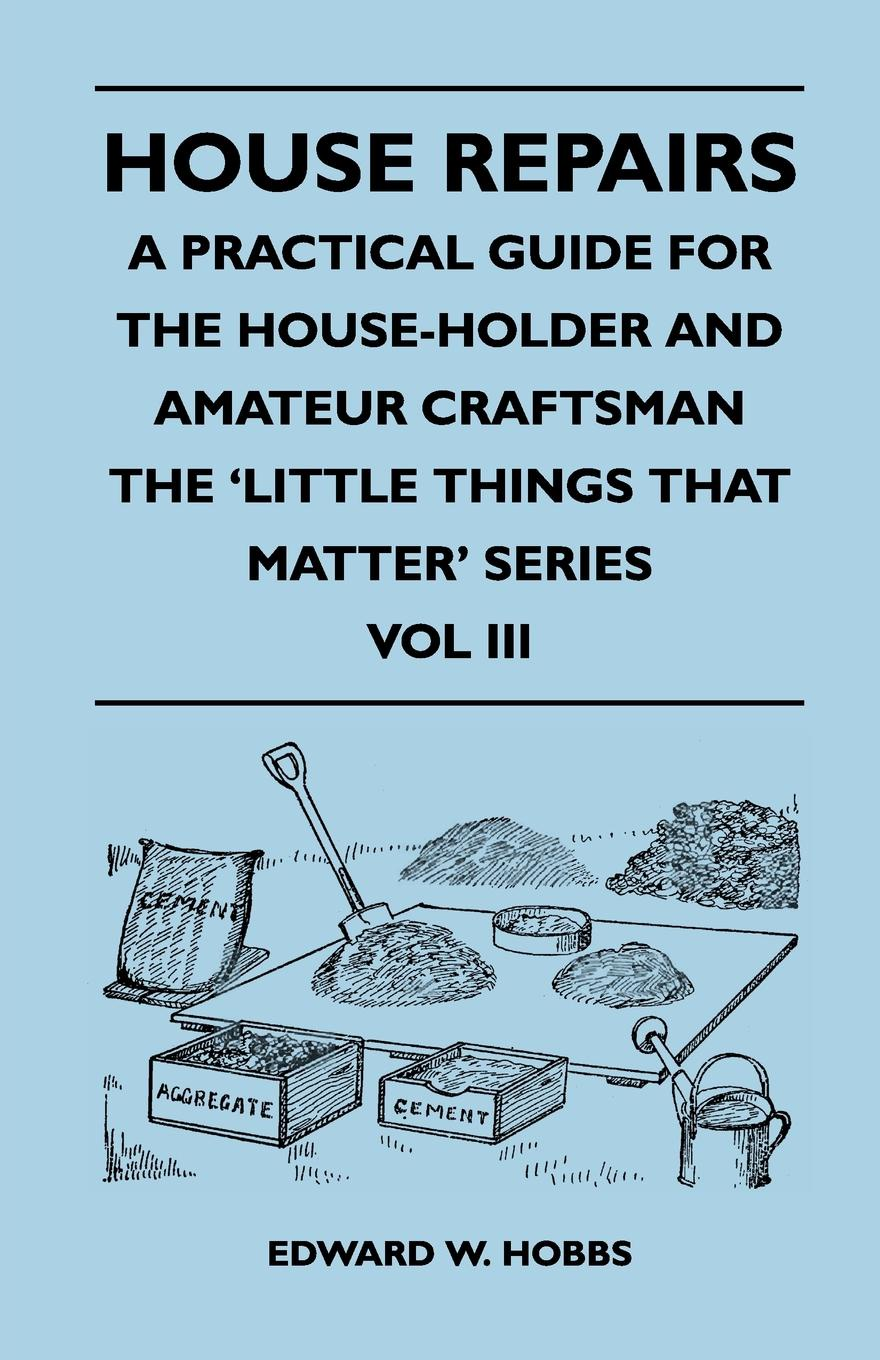 Edward W. Hobbs House Repairs - A Practical Guide for the House-Holder and Amateur Craftsman - The 'Little Things That Matter' Series - Vol III