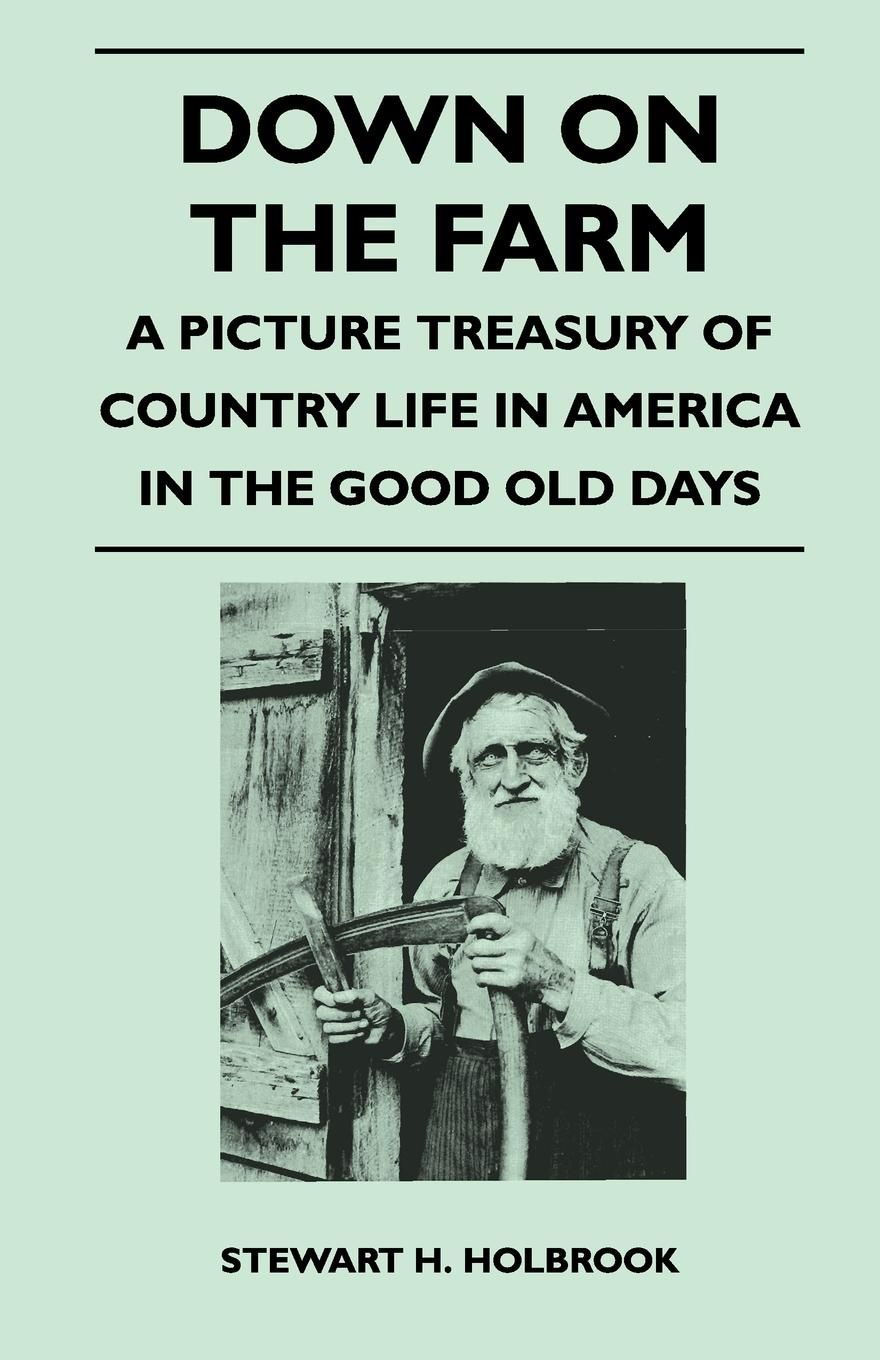 Stewart H. Holbrook Down on the Farm - A Picture Treasury of Country Life in America in the Good Old Days dr debra stewart finding the good in the workplace bully