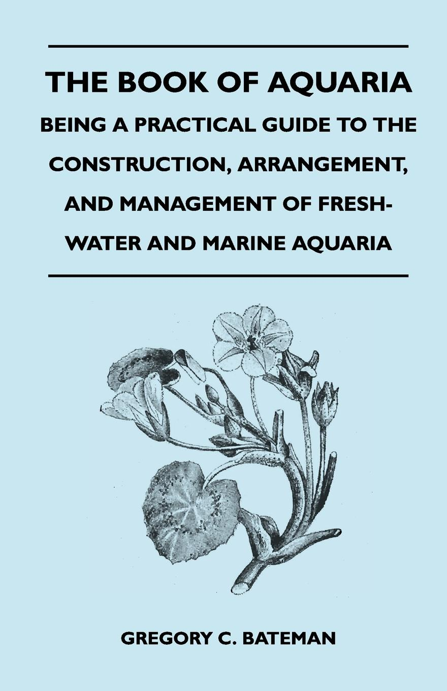 лучшая цена Gregory C. Bateman The Book of Aquaria. Being a Practical Guide to the Construction, Arrangement, and Management of Fresh-Water and Marine Aquaria - Containin