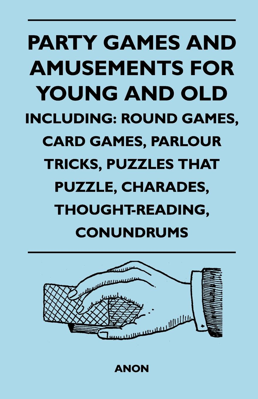 Anon Party Games and Amusements for Young Old - Including. Round Games, Card Parlour Tricks, Puzzles That Puzzle, Charades, Thought-Reading, Con