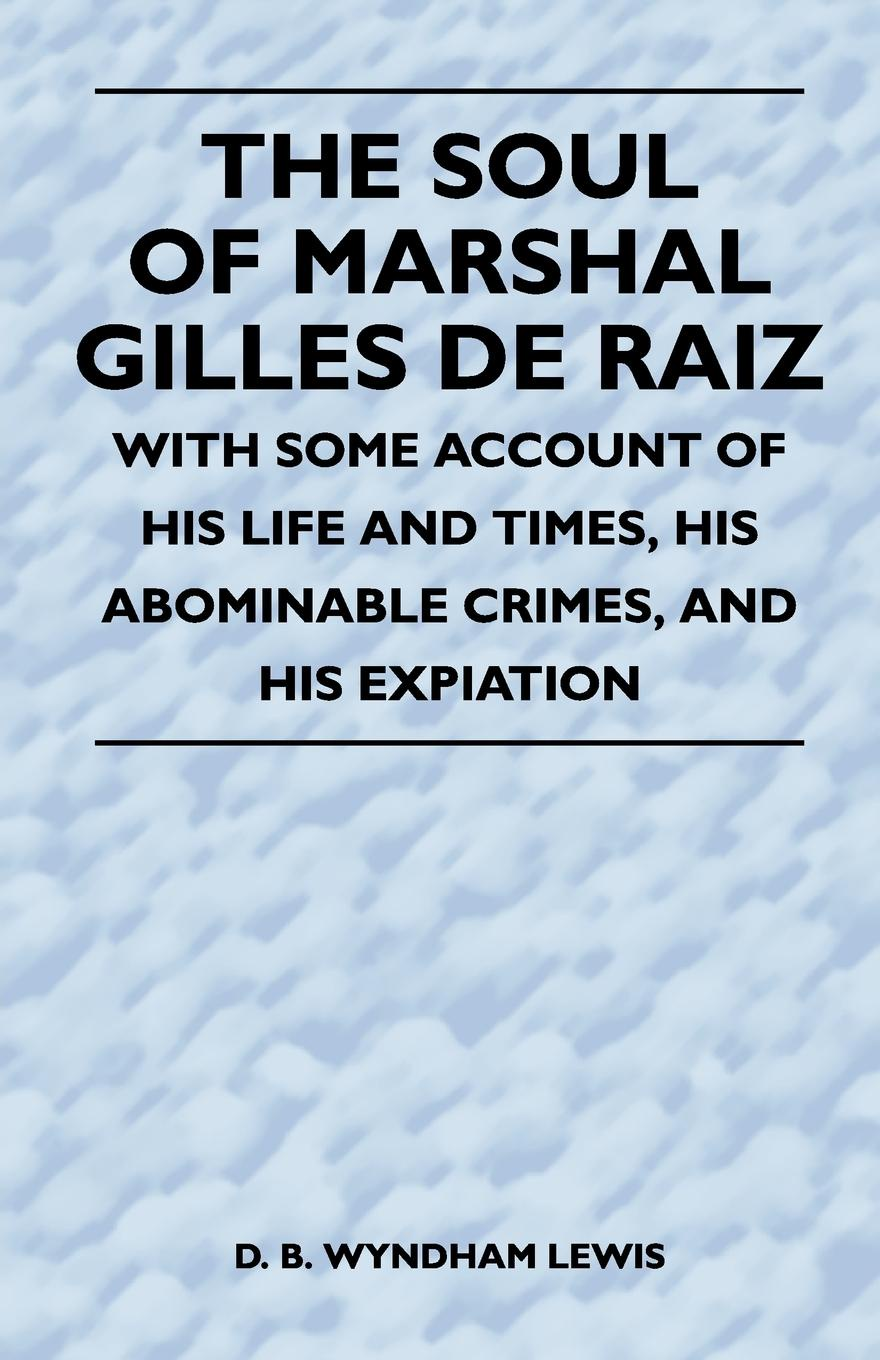 D. B. Wyndham Lewis The Soul of Marshal Gilles de Raiz - With Some Account of His Life and Times, His Abominable Crimes, and His Expiation j b nias dr john radcliffe a sketch of his life with an account of his fellows and foundations