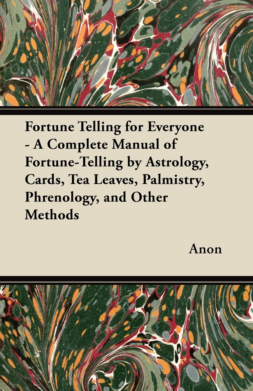 Anon Fortune Telling for Everyone - A Complete Manual of Fortune-Telling by Astrology, Cards, Tea Leaves, Palmistry, Phrenology, and Other Methods