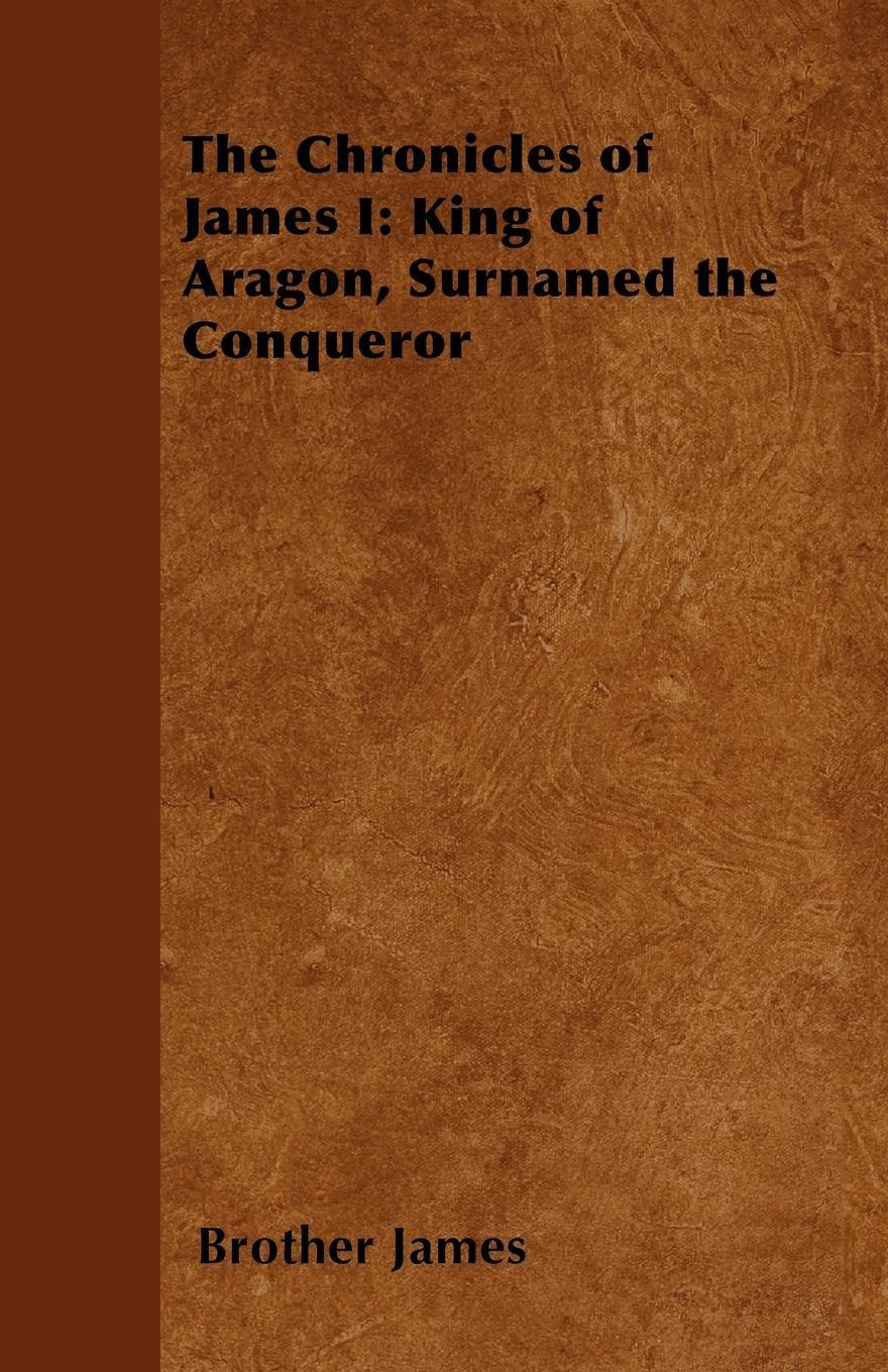Brother James The Chronicles of James I. King of Aragon, Surnamed the Conqueror the conqueror