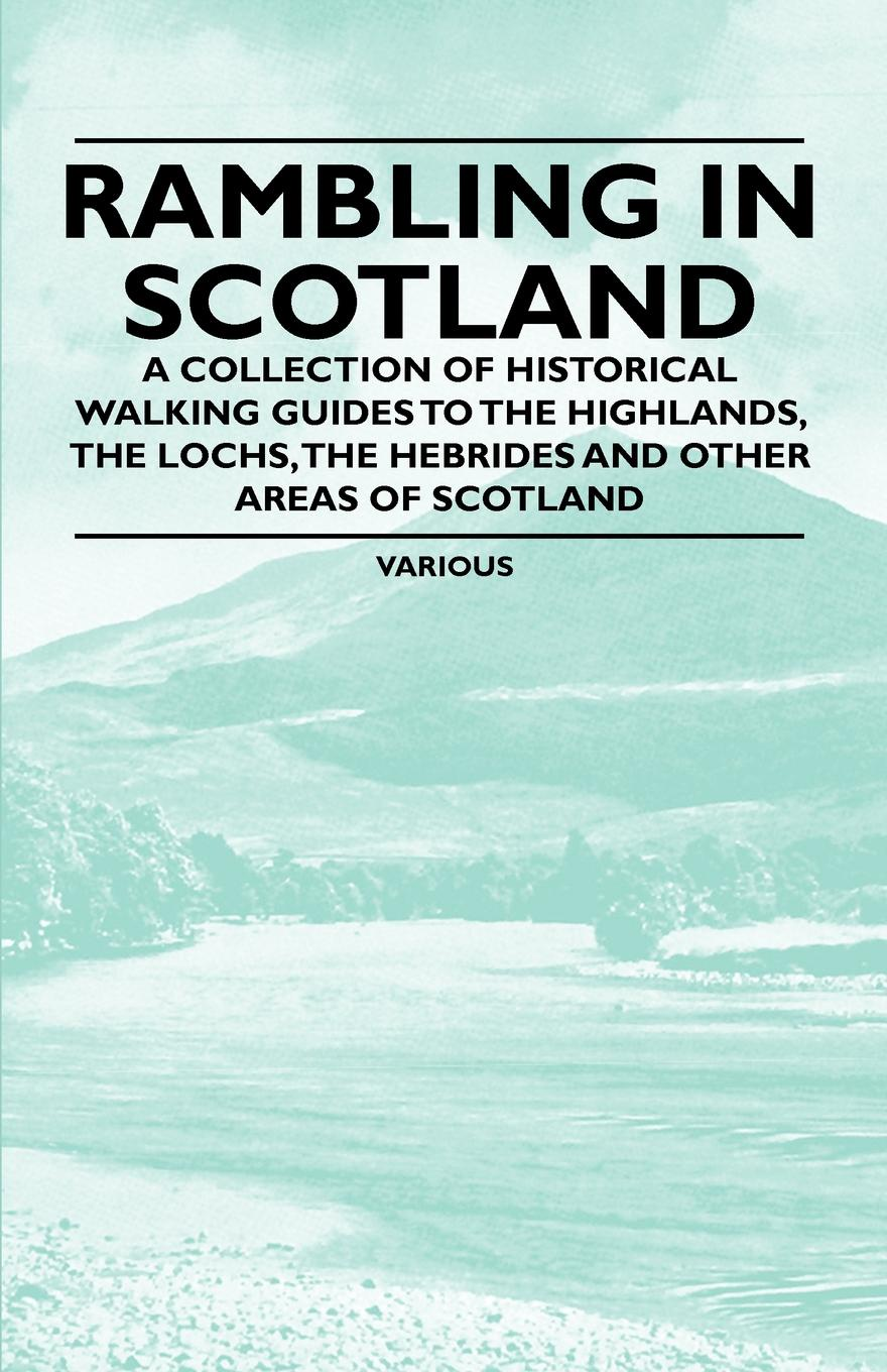 Various Rambling in Scotland - A Collection of Historical Walking Guides to the Highlands, the Lochs, the Hebrides and Other Areas of Scotland insight guides scotland