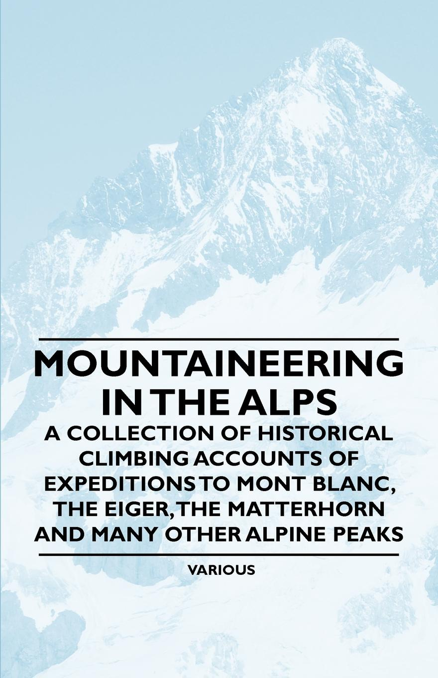 цена на Various Mountaineering in the Alps - A Collection of Historical Climbing Accounts of Expeditions to Mont Blanc, the Eiger, the Matterhorn and Many Other Alpin