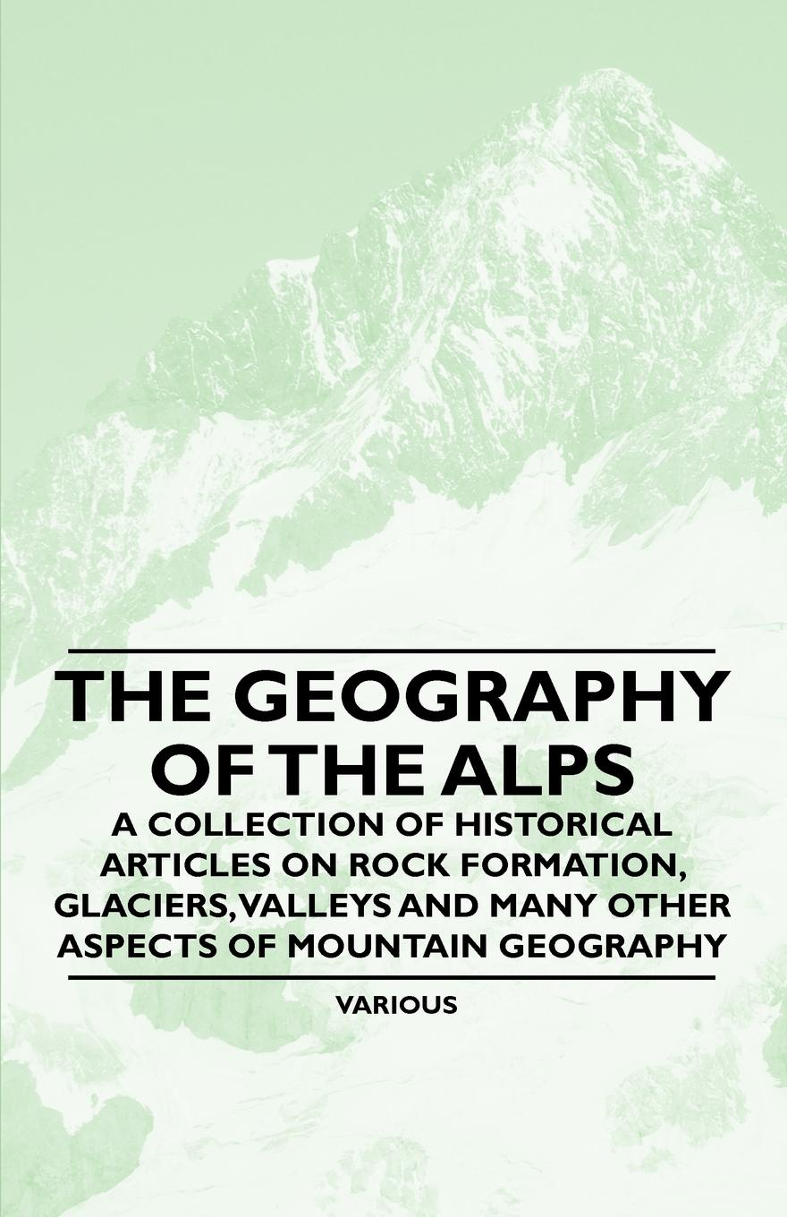 Various The Geography of the Alps - A Collection of Historical Articles on Rock Formation, Glaciers, Valleys and Many Other Aspects of Mountain Geography o pfiffner adrian geology of the alps