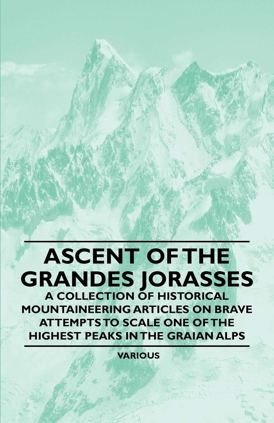 Various Ascent of the Grandes Jorasses - A Collection of Historical Mountaineering Articles on Brave Attempts to Scale One of the Highest Peaks in the Graian цены