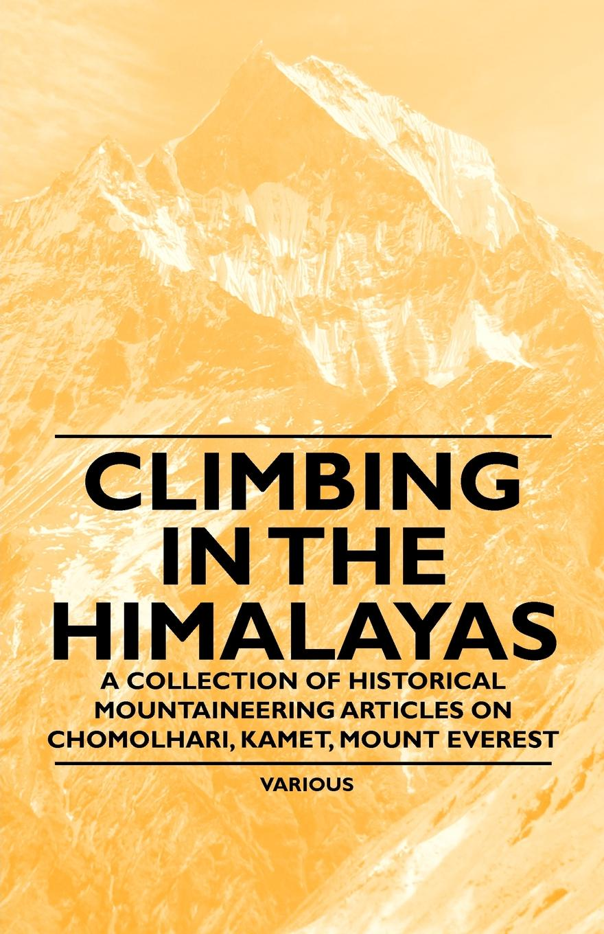 Various Climbing in the Himalayas - A Collection of Historical Mountaineering Articles on Chomolhari, Kamet, Mount Everest and Other Peaks