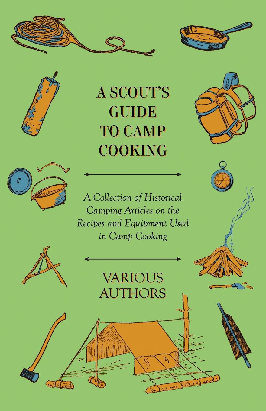 цена на Various A Scout's Guide to Camp Cooking - A Collection of Historical Camping Articles on the Recipes and Equipment Used in Camp Cooking