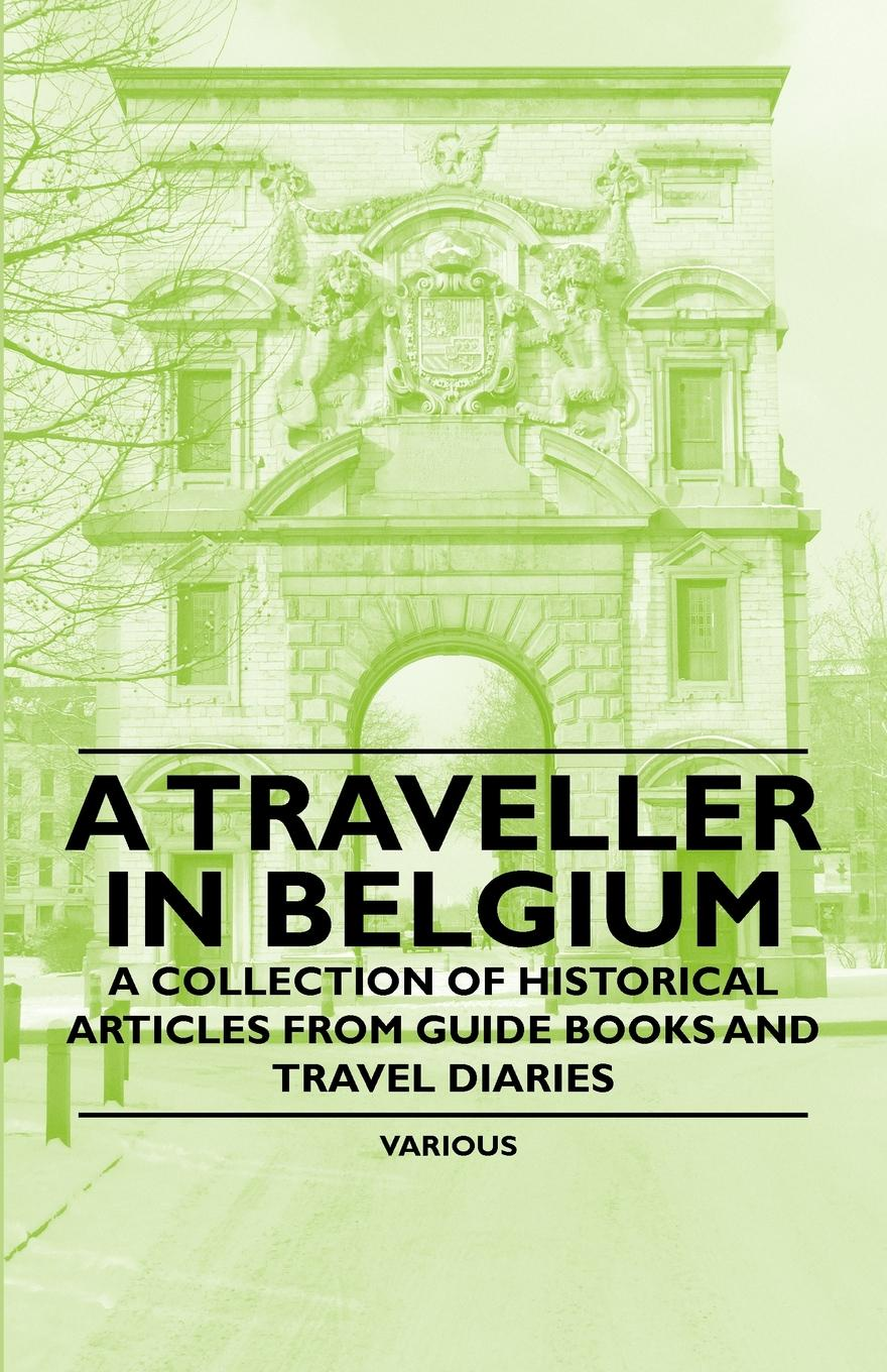 Various A Traveller in Belgium - A Collection of Historical Articles from Guide Books and Travel Diaries the galleries of the louvre two historical articles from guide books to paris