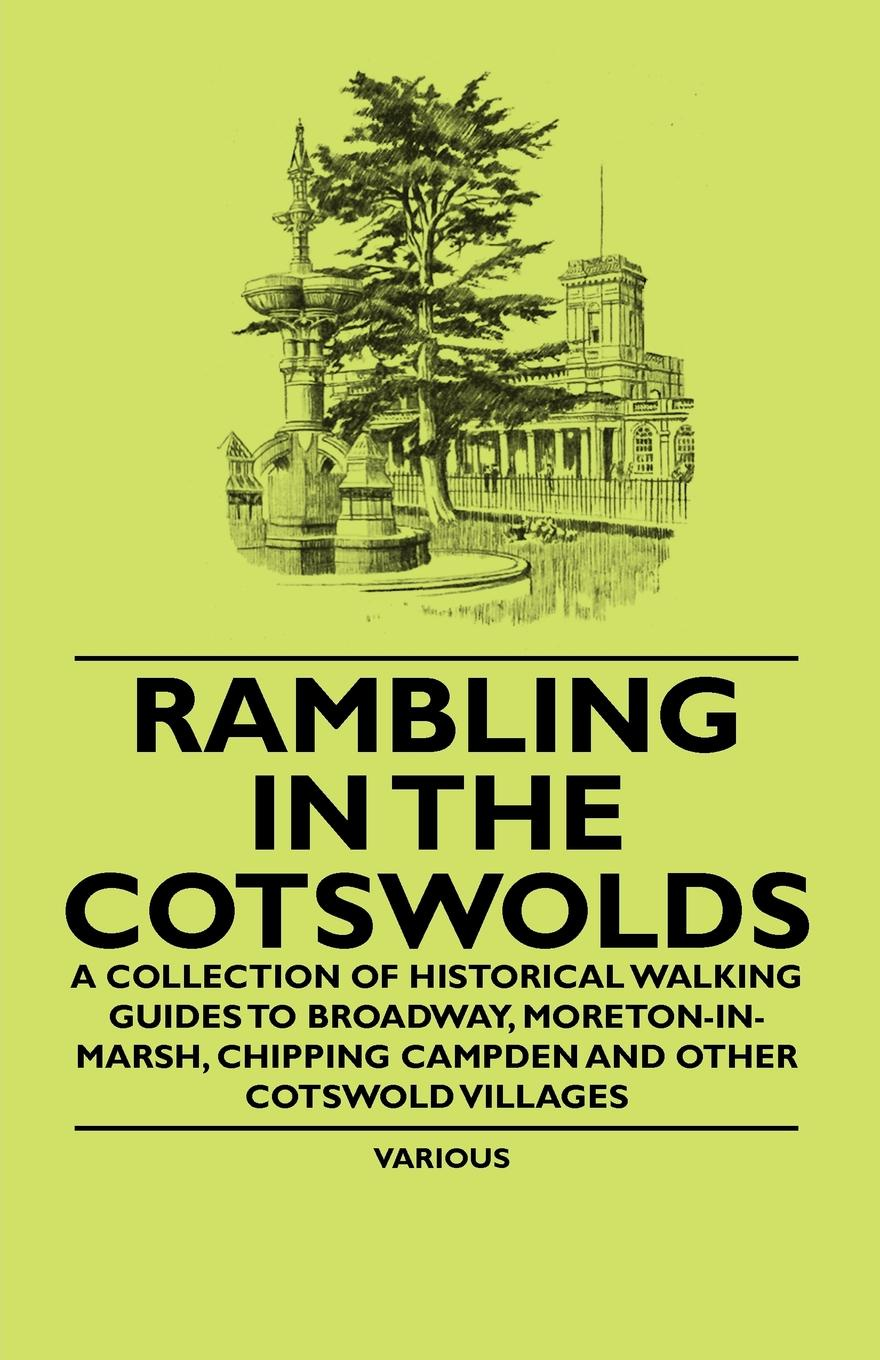 Various Rambling in the Cotswolds - A Collection of Historical Walking Guides to Broadway, Moreton-In-Marsh, Chipping Campden and Other Cotswold Villages deborah lippmann new york marquee collection lullaby of broadway цвет lullaby of broadway variant hex name c39c9d
