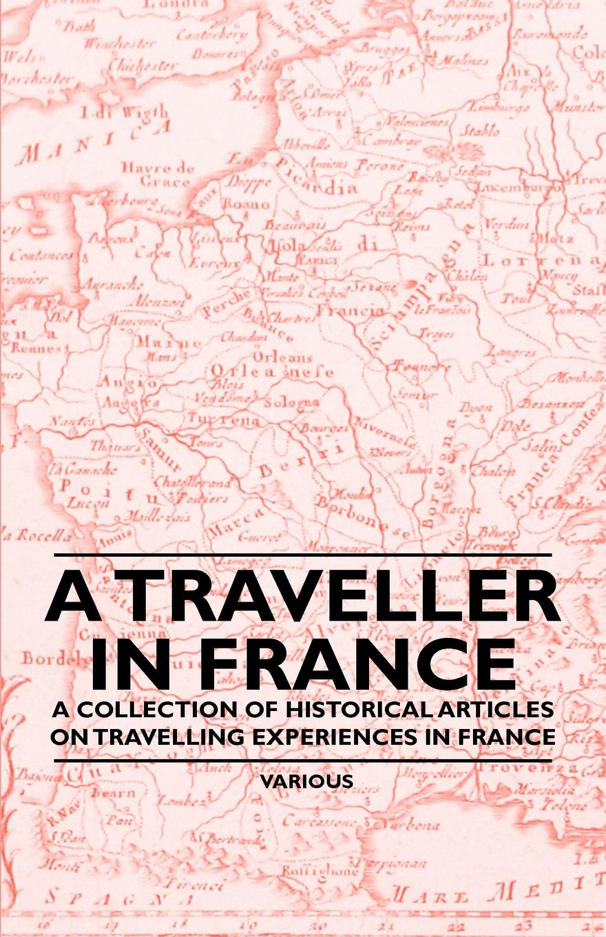 Various A Traveller in France - A Collection of Historical Articles on Travelling Experiences in France france