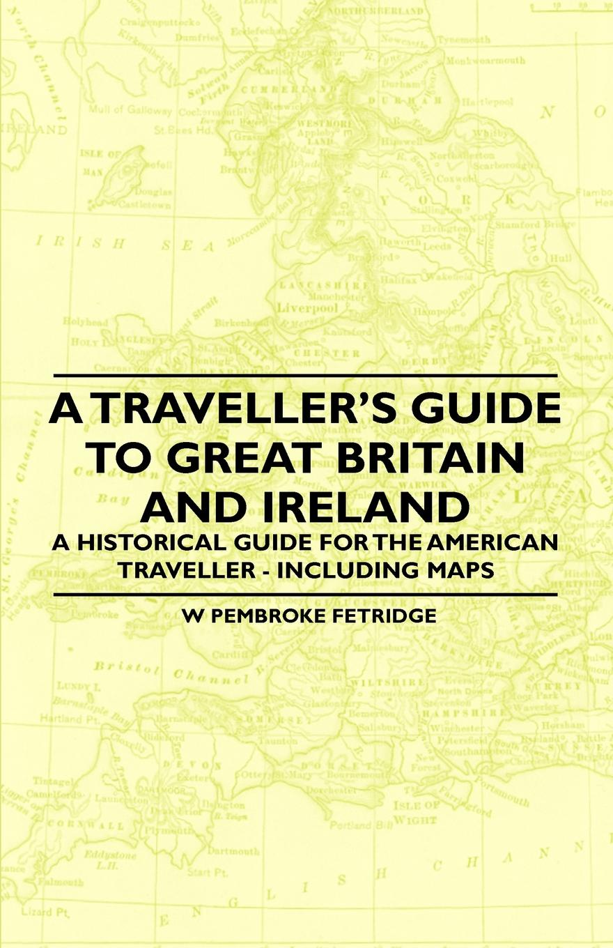 W Pembroke Fetridge A Travellers Guide to Great Britain and Ireland - Historical for the American Traveller Including Maps