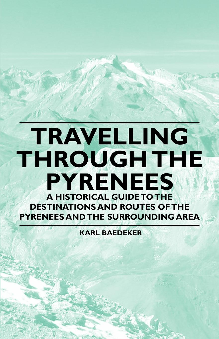 Karl Baedeker Travelling Through the Pyrenees - A Historical Guide to Destinations and Routes of Surrounding Area