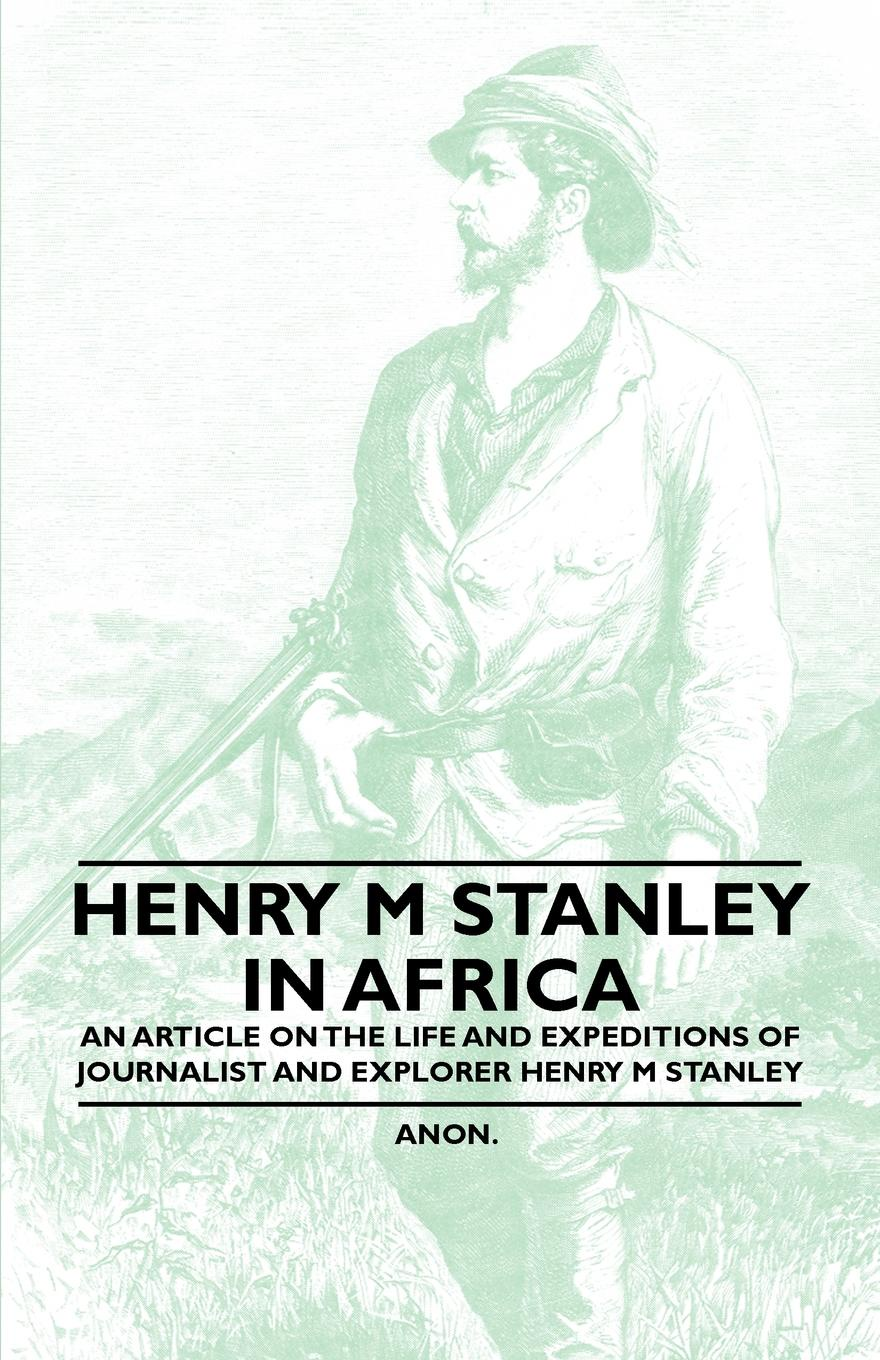 Anon Henry M. Stanley in Africa - An Article on the Life and Expeditions of Journalist and Explorer Henry M. Stanley henry m flint life of stephen a douglas