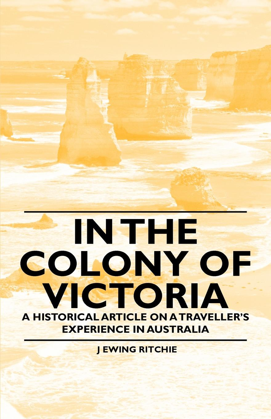 J Ewing Ritchie In the Colony of Victoria - A Historical Article on a Travellers Experience in Australia